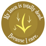 My lawn is totally dead. Because I care.